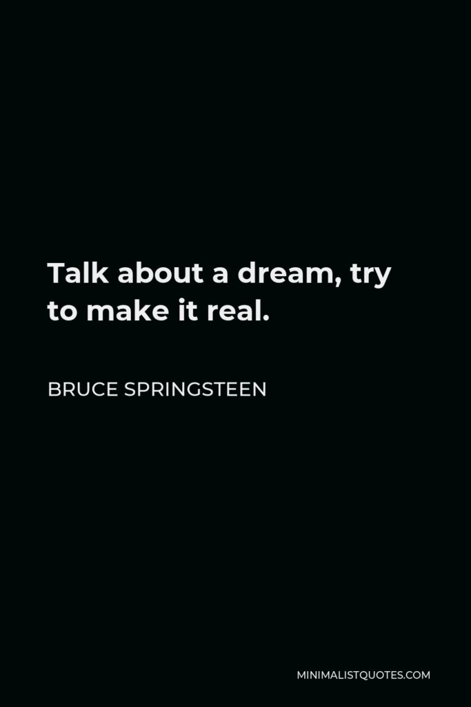 Bruce Springsteen Quote - Talk about a dream, try to make it real.