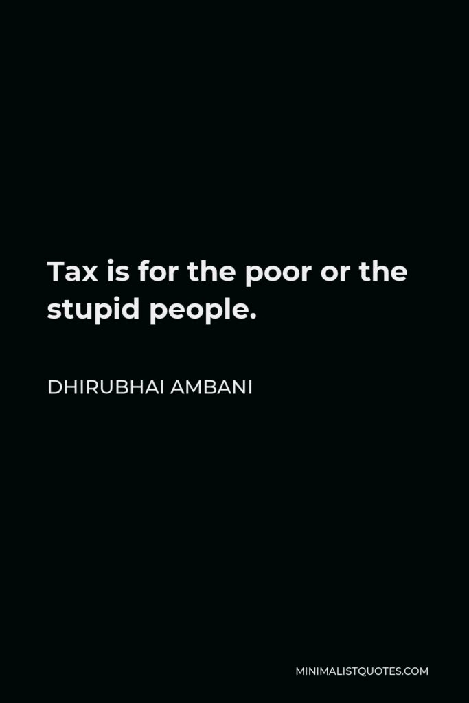 Dhirubhai Ambani Quote - Tax is for the poor or the stupid people.