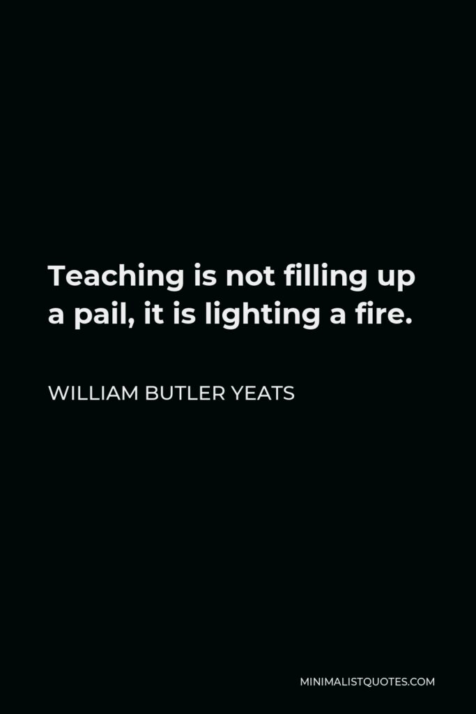 William Butler Yeats Quote - Teaching is not filling up a pail, it is lighting a fire.