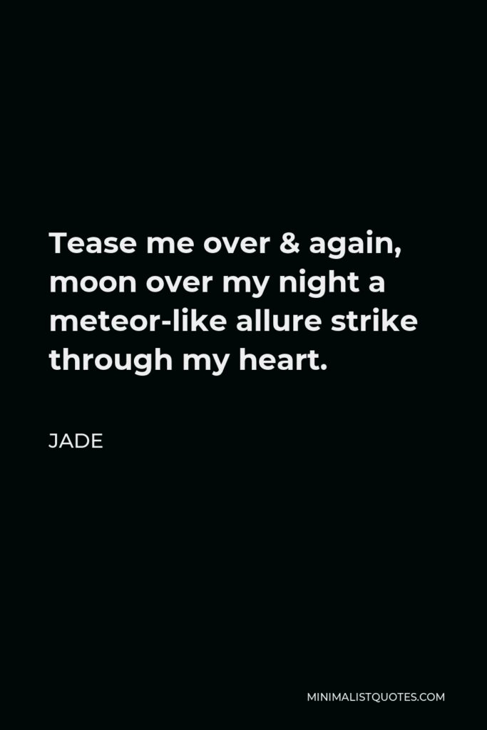 Jade Quote - Tease me over & again, moon over my night a meteor-like allure strike through my heart.