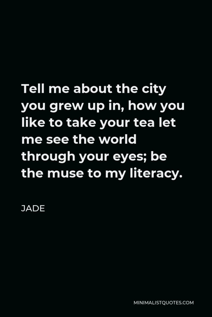 Jade Quote - Tell me about the city you grew up in, how you like to take your tea let me see the world through your eyes; be the muse to my literacy.