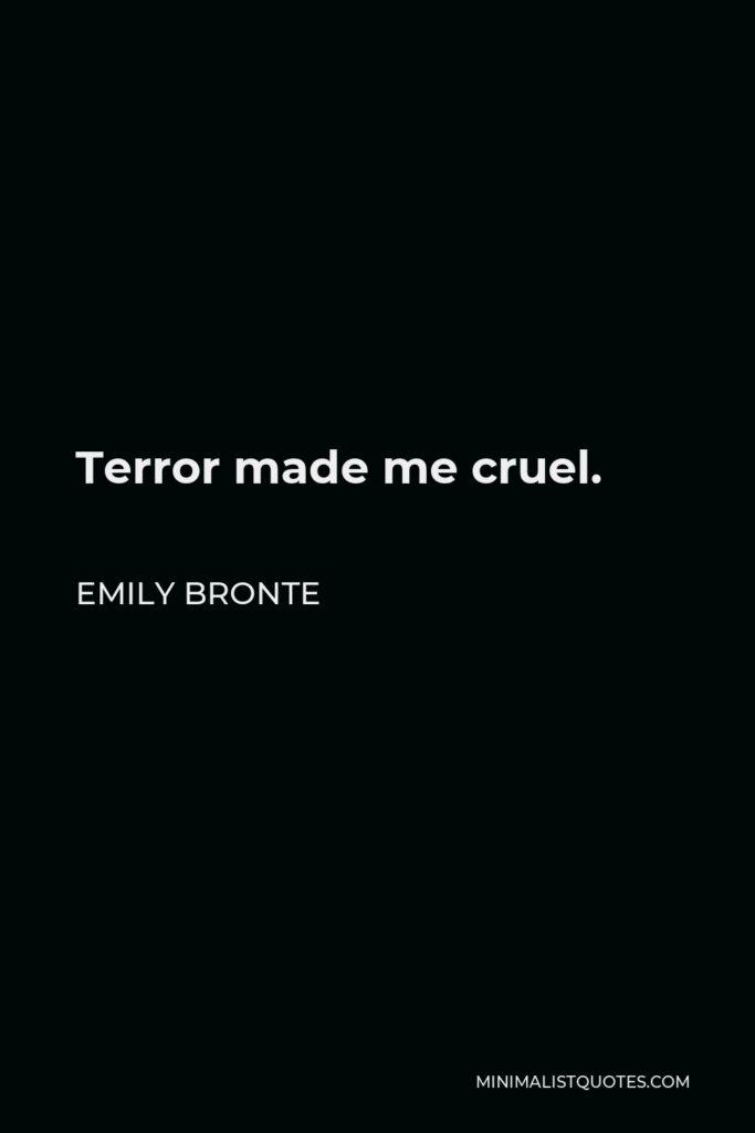 Emily Bronte Quote - Terror made me cruel.