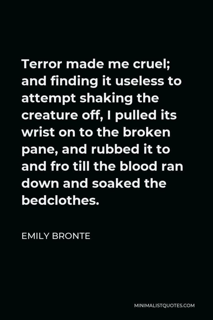 Emily Bronte Quote - Terror made me cruel; and finding it useless to attempt shaking the creature off, I pulled its wrist on to the broken pane, and rubbed it to and fro till the blood ran down and soaked the bedclothes.