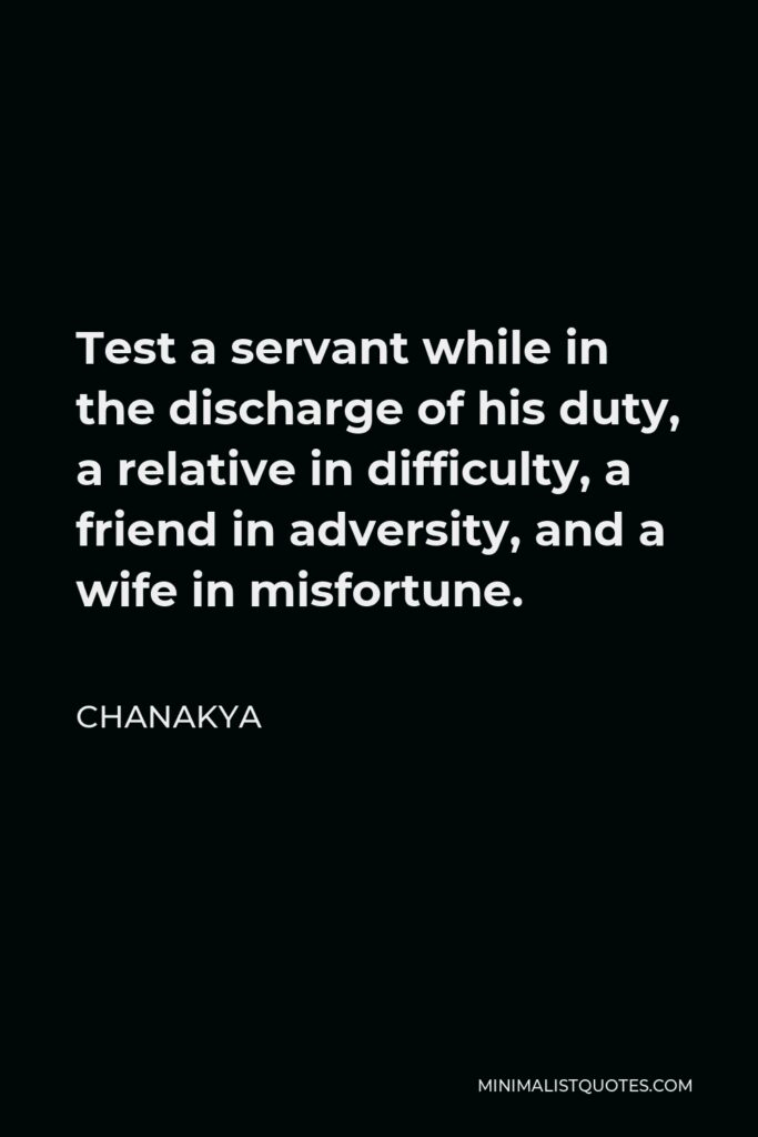 Chanakya Quote - Test a servant while in the discharge of his duty, a relative in difficulty, a friend in adversity, and a wife in misfortune.