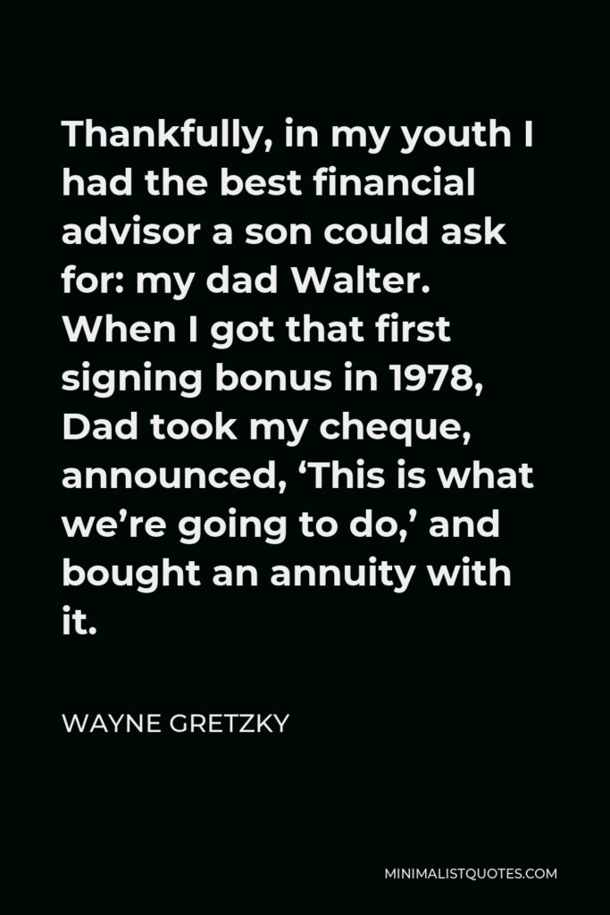 Wayne Gretzky Quote - Thankfully, in my youth I had the best financial advisor a son could ask for: my dad Walter. When I got that first signing bonus in 1978, Dad took my cheque, announced, 'This is what we're going to do,' and bought an annuity with it.