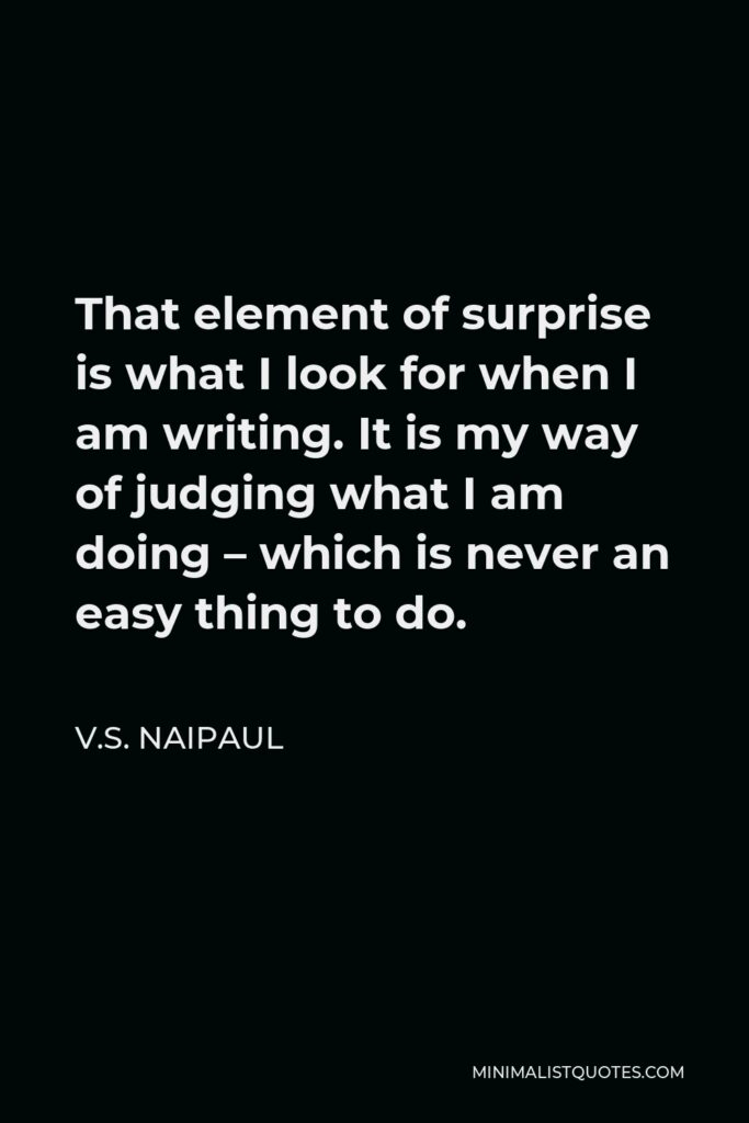 V.S. Naipaul Quote - That element of surprise is what I look for when I am writing. It is my way of judging what I am doing – which is never an easy thing to do.
