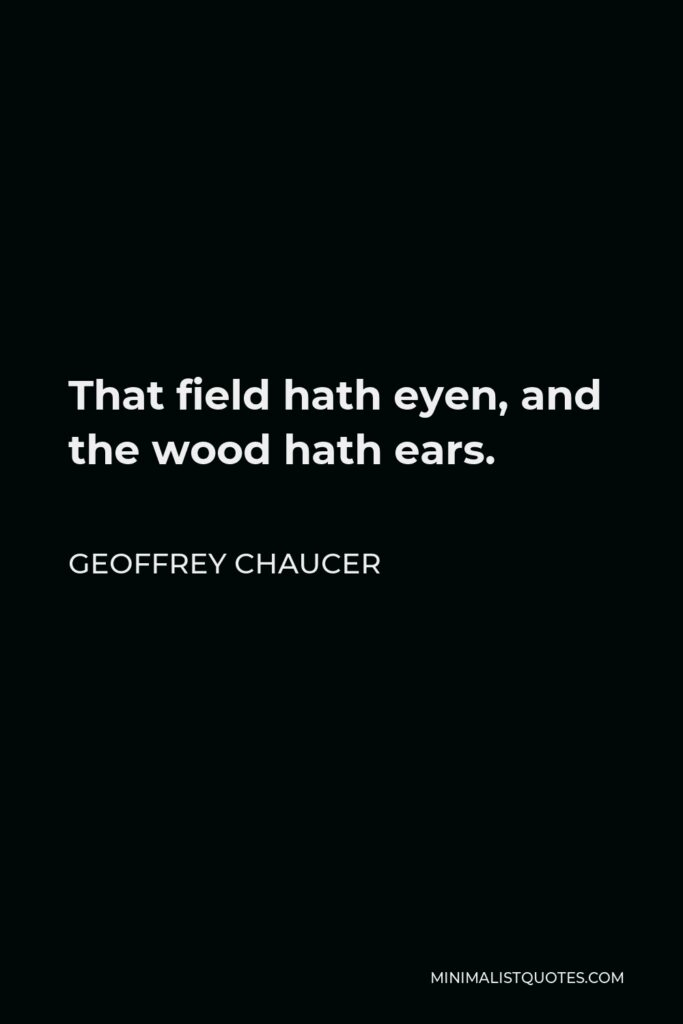 Geoffrey Chaucer Quote - That field hath eyen, and the wood hath ears.