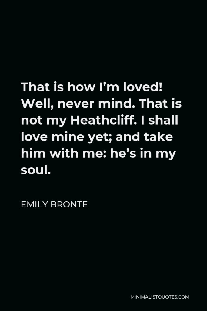 Emily Bronte Quote - That is how I'm loved! Well, never mind. That is not my Heathcliff. I shall love mine yet; and take him with me: he's in my soul.