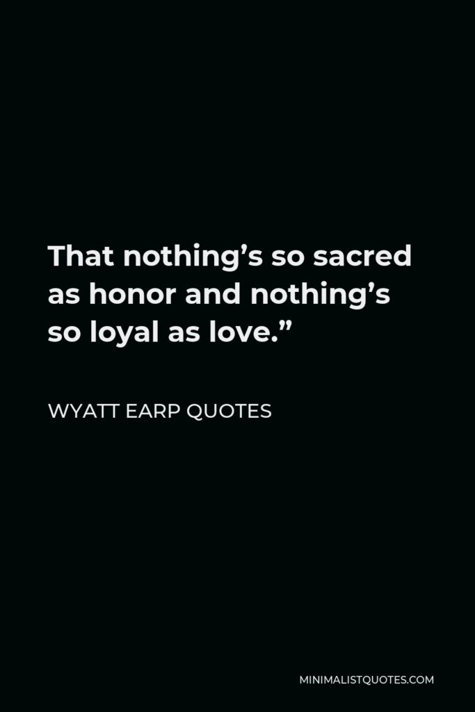 """Wyatt Earp Quotes Quote - That nothing's so sacred as honor and nothing's so loyal as love."""""""