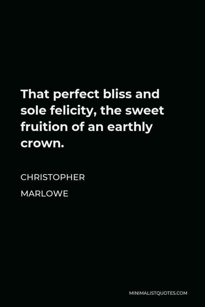 Christopher Marlowe Quote - That perfect bliss and sole felicity, the sweet fruition of an earthly crown.