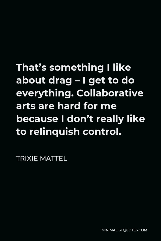 Trixie Mattel Quote - That's something I like about drag – I get to do everything. Collaborative arts are hard for me because I don't really like to relinquish control.