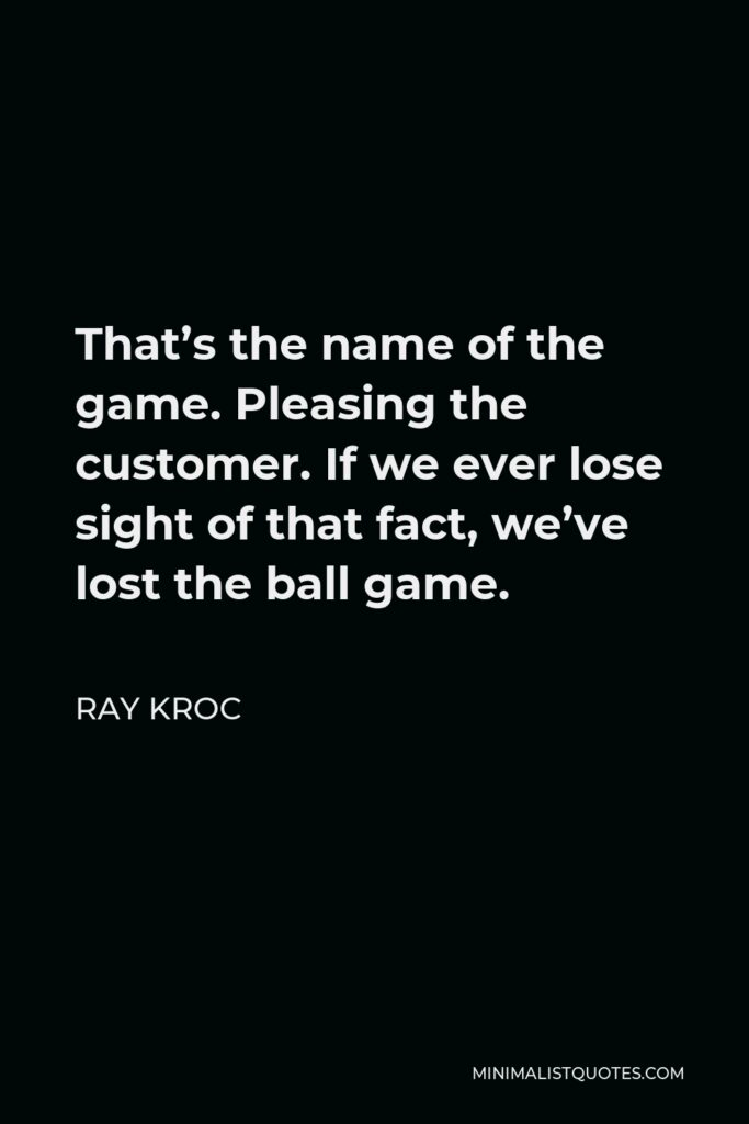 Ray Kroc Quote - That's the name of the game. Pleasing the customer. If we ever lose sight of that fact, we've lost the ball game.
