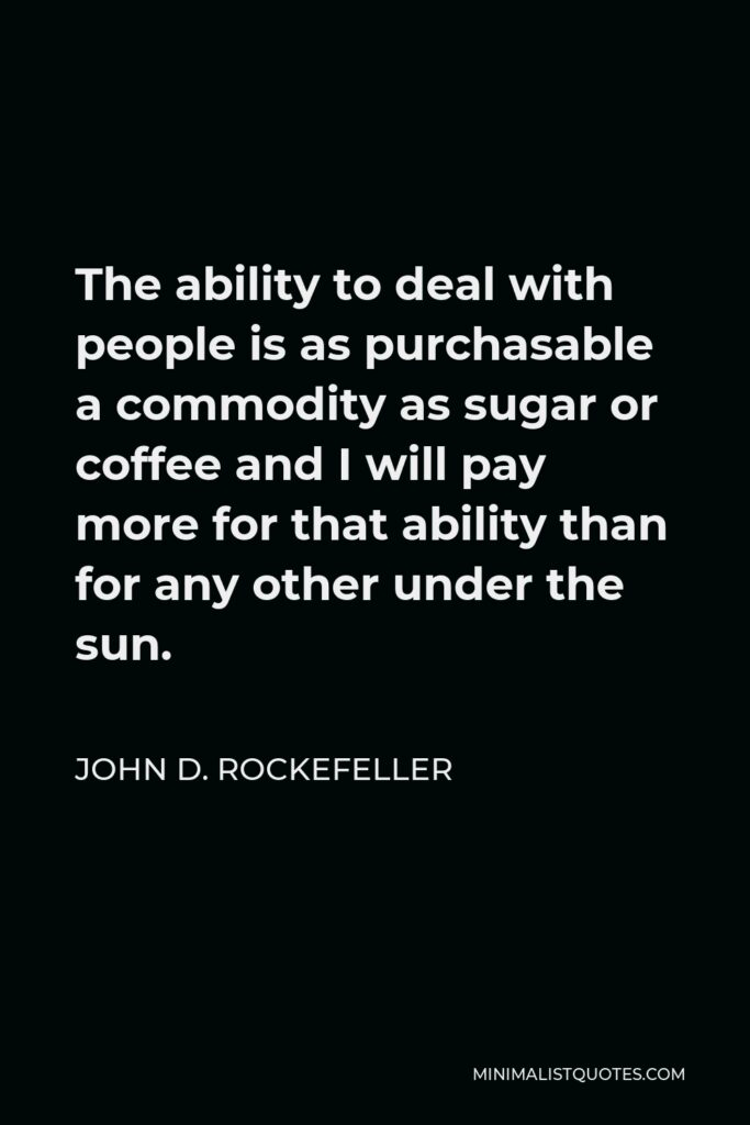 John D. Rockefeller Quote - The ability to deal with people is as purchasable a commodity as sugar or coffee and I will pay more for that ability than for any other under the sun.