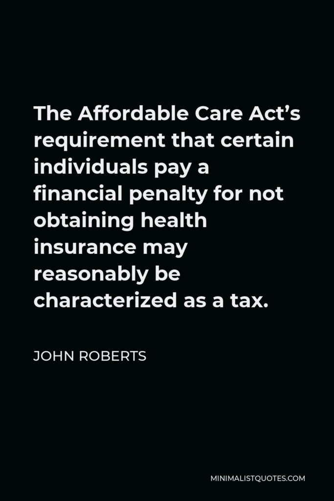 John Roberts Quote - The Affordable Care Act's requirement that certain individuals pay a financial penalty for not obtaining health insurance may reasonably be characterized as a tax.