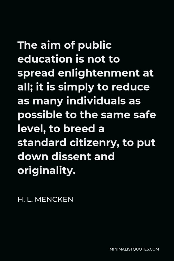 H. L. Mencken Quote - The aim of public education is not to spread enlightenment at all; it is simply to reduce as many individuals as possible to the same safe level, to breed a standard citizenry, to put down dissent and originality.