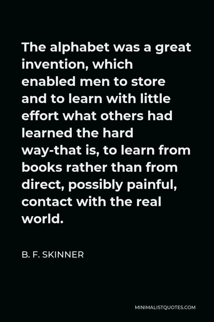 B. F. Skinner Quote - The alphabet was a great invention, which enabled men to store and to learn with little effort what others had learned the hard way-that is, to learn from books rather than from direct, possibly painful, contact with the real world.