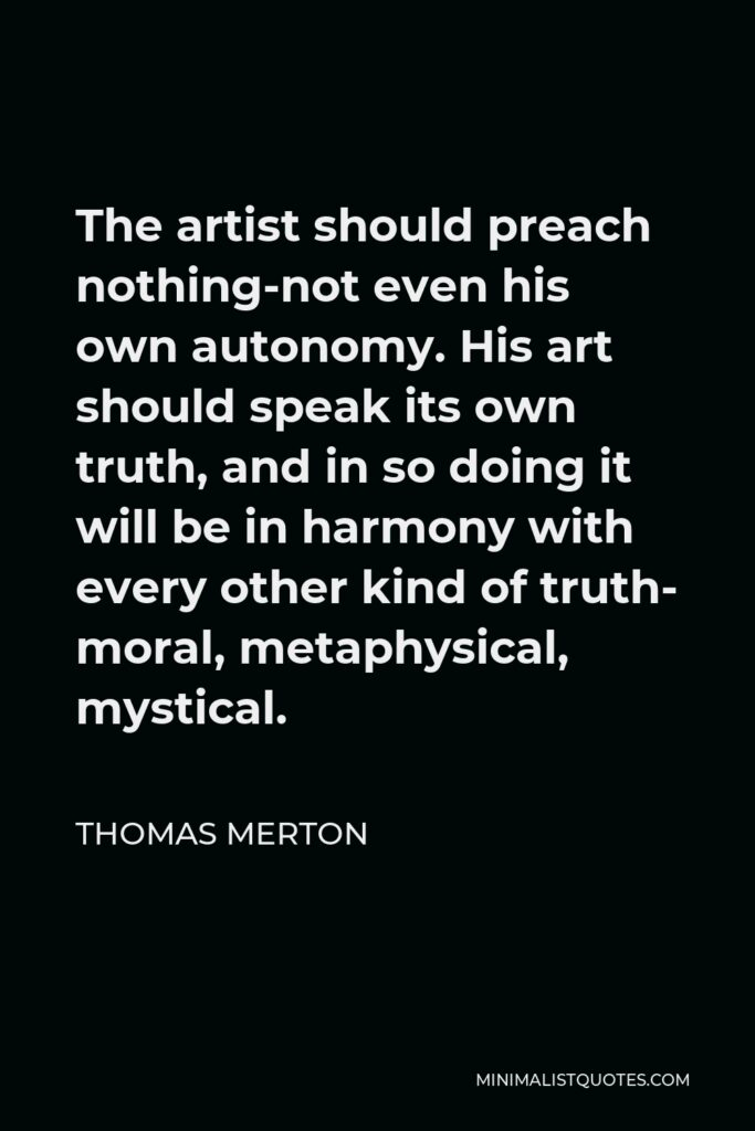 Thomas Merton Quote - The artist should preach nothing-not even his own autonomy. His art should speak its own truth, and in so doing it will be in harmony with every other kind of truth- moral, metaphysical, mystical.