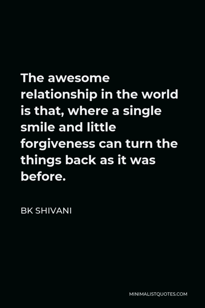 BK Shivani Quote - The awesome relationship in the world is that, where a single smile and little forgiveness can turn the things back as it was before.