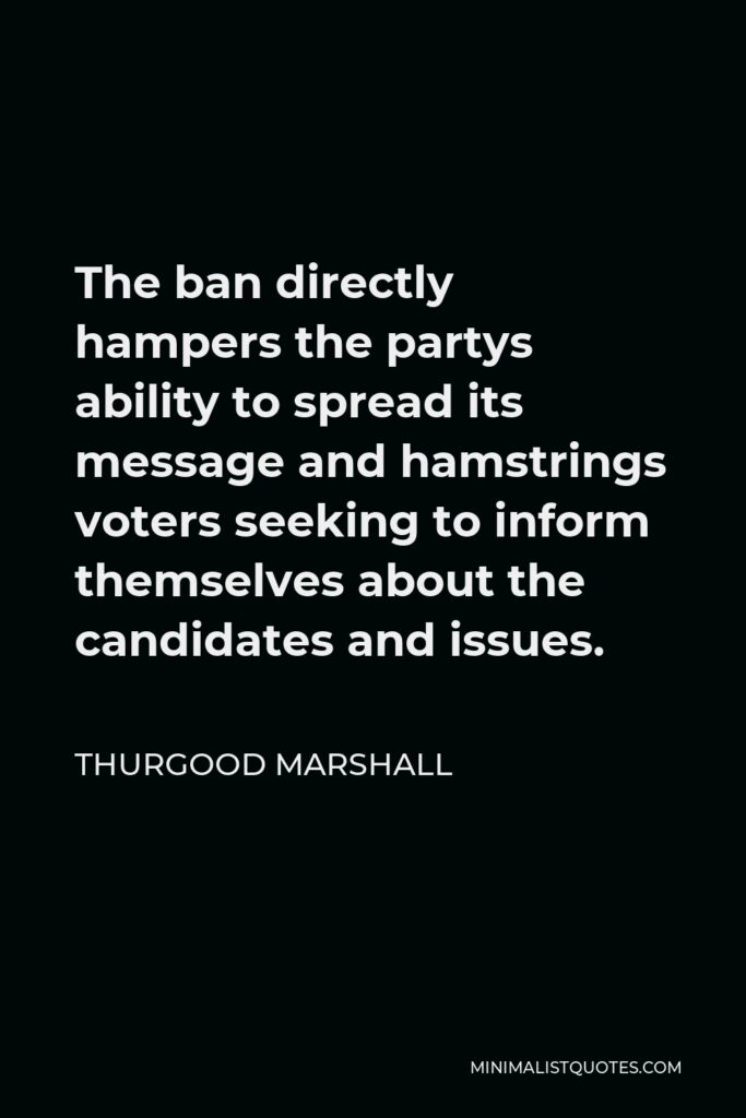 Thurgood Marshall Quote - The ban directly hampers the partys ability to spread its message and hamstrings voters seeking to inform themselves about the candidates and issues.