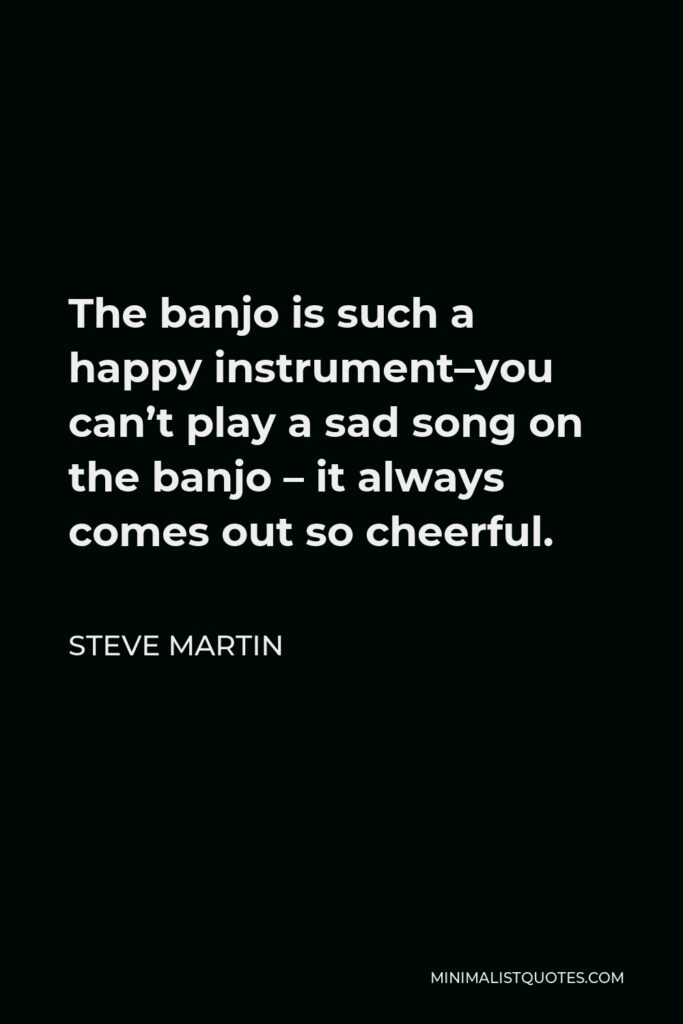 Steve Martin Quote - The banjo is such a happy instrument–you can't play a sad song on the banjo – it always comes out so cheerful.