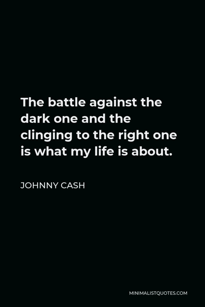 Johnny Cash Quote - The battle against the dark one and the clinging to the right one is what my life is about.