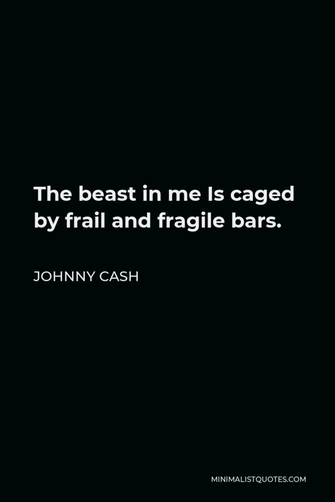 Johnny Cash Quote - The beast in me Is caged by frail and fragile bars.