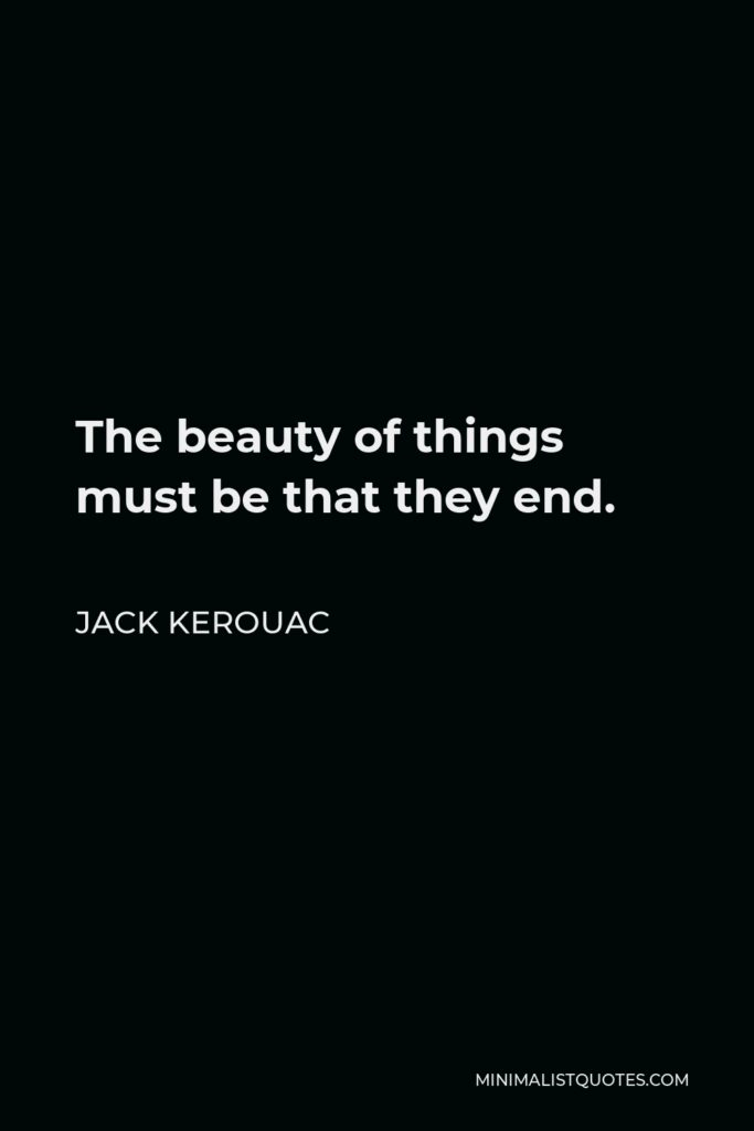 Jack Kerouac Quote - The beauty of things must be that they end.