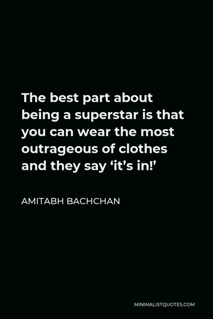 Amitabh Bachchan Quote - The best part about being a superstar is that you can wear the most outrageous of clothes and they say 'it's in!'