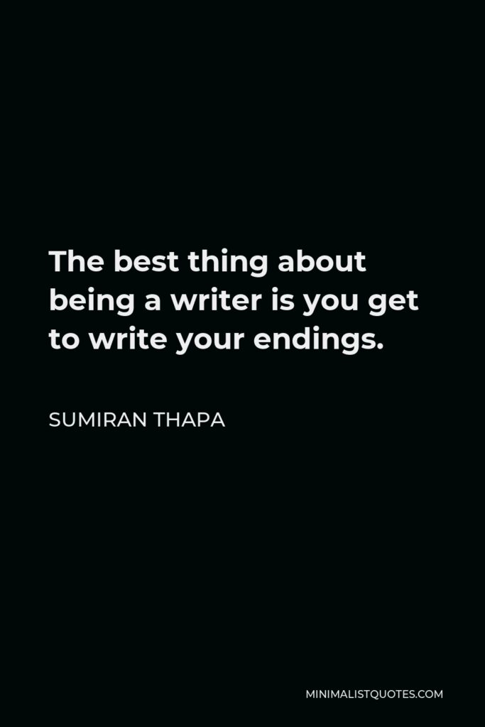 Sumiran Thapa Quote - The best thing about being a writer is you get to write your endings.