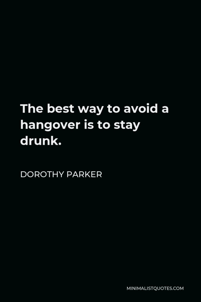 Dorothy Parker Quote - The best way to avoid a hangover is to stay drunk.