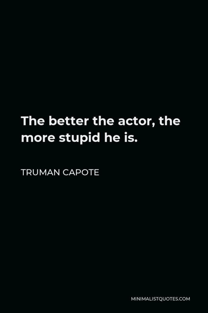 Truman Capote Quote - The better the actor, the more stupid he is.