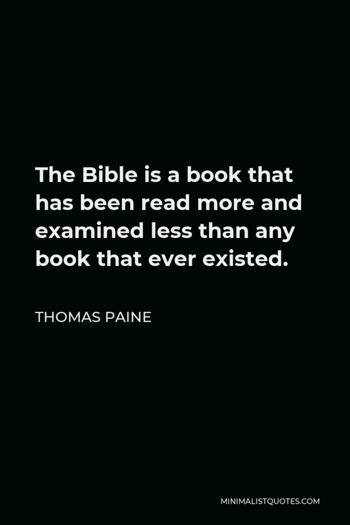 Thomas Paine Quote - The Bible is a book that has been read more and examined less than any book that ever existed.