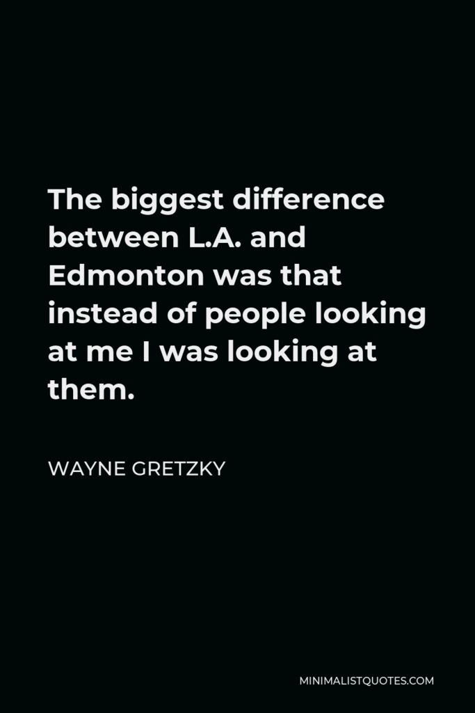 Wayne Gretzky Quote - The biggest difference between L.A. and Edmonton was that instead of people looking at me I was looking at them.