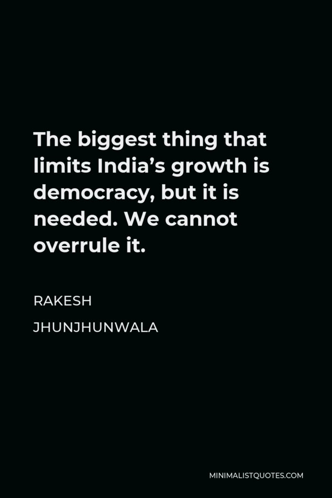 Rakesh Jhunjhunwala Quote - The biggest thing that limits India's growth is democracy, but it is needed. We cannot overrule it.