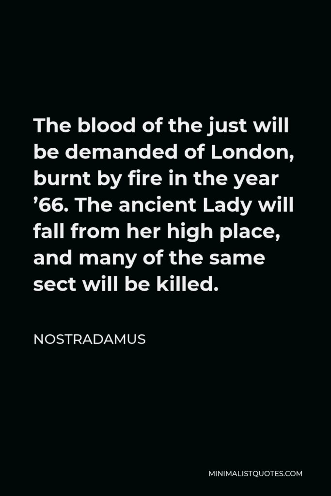 Nostradamus Quote - The blood of the just will be demanded of London, burnt by fire in the year '66. The ancient Lady will fall from her high place, and many of the same sect will be killed.