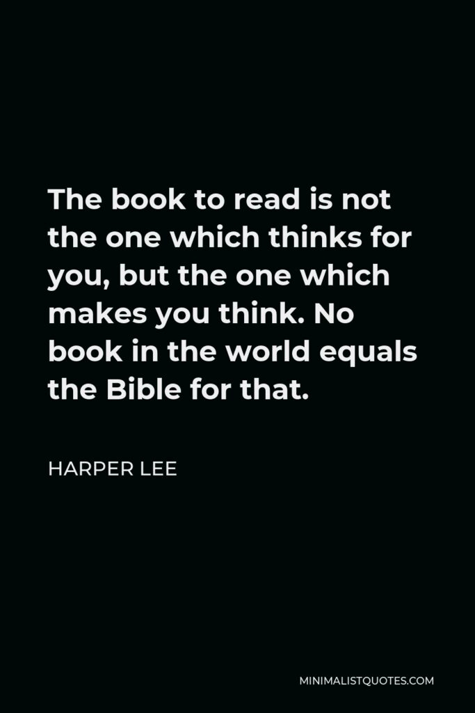 Harper Lee Quote - The book to read is not the one which thinks for you, but the one which makes you think. No book in the world equals the Bible for that.
