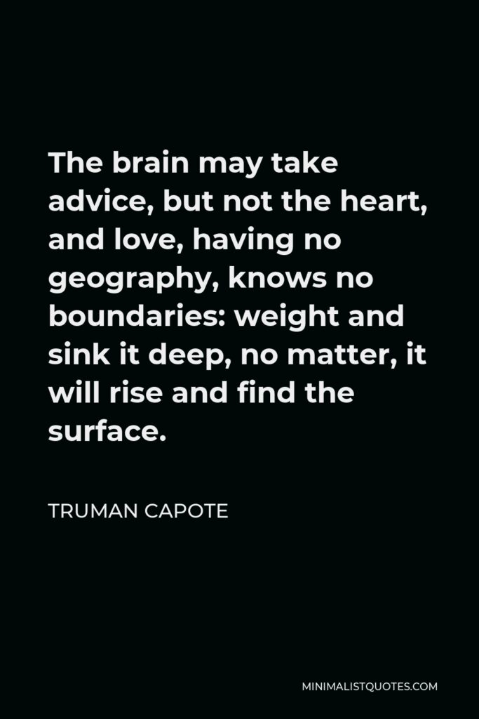 Truman Capote Quote - The brain may take advice, but not the heart, and love, having no geography, knows no boundaries: weight and sink it deep, no matter, it will rise and find the surface.