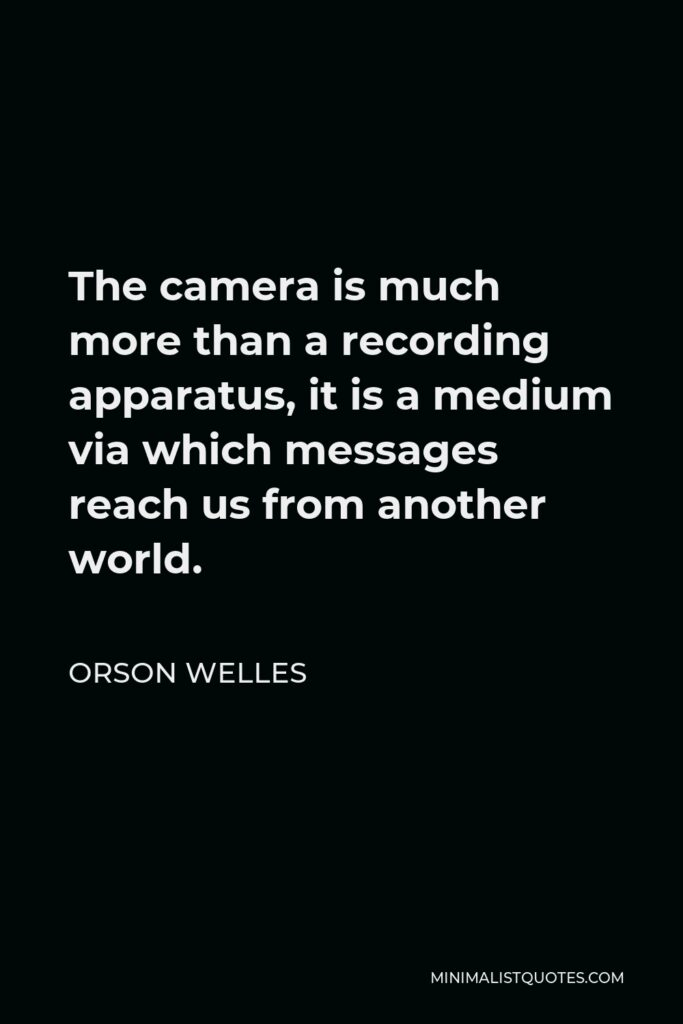 Orson Welles Quote - The camera is much more than a recording apparatus, it is a medium via which messages reach us from another world.