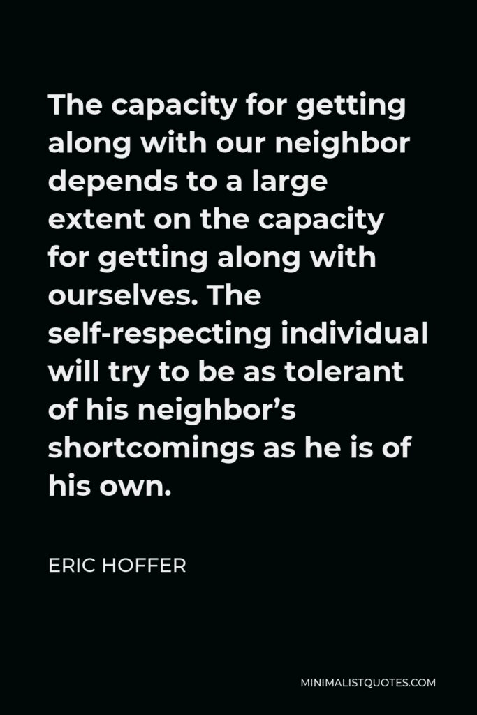 Eric Hoffer Quote - The capacity for getting along with our neighbor depends to a large extent on the capacity for getting along with ourselves. The self-respecting individual will try to be as tolerant of his neighbor's shortcomings as he is of his own.
