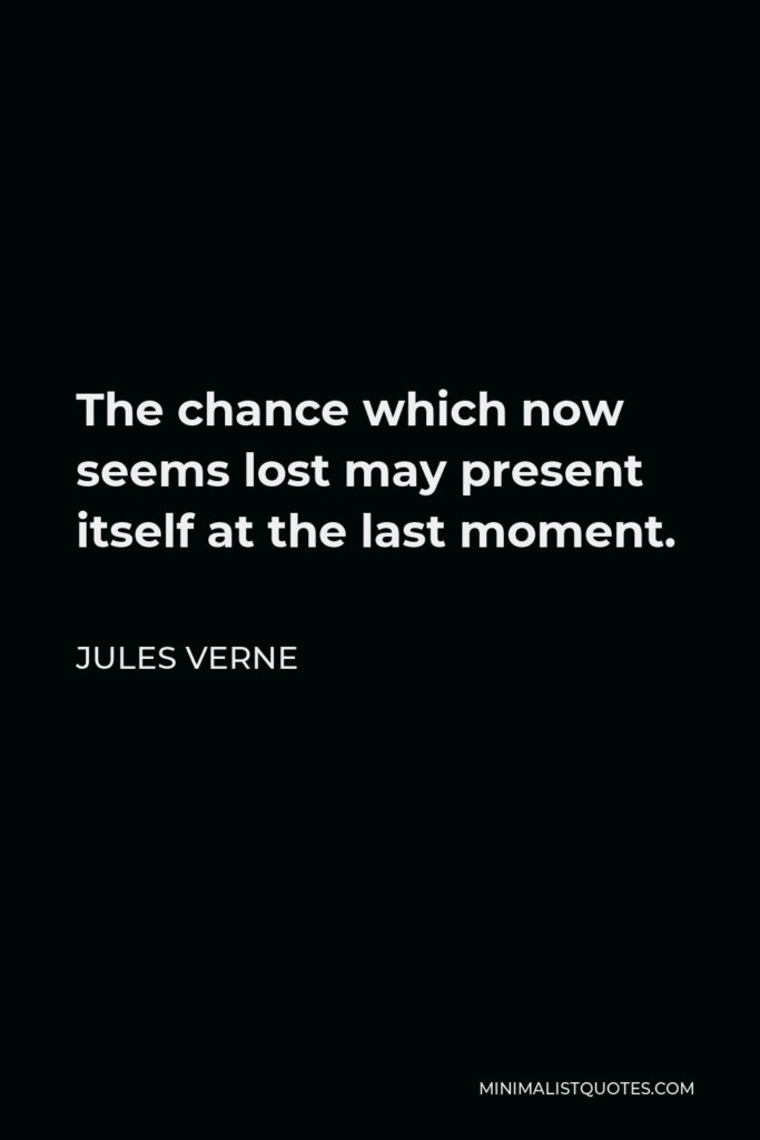 Jules Verne Quote - The chance which now seems lost may present itself at the last moment.