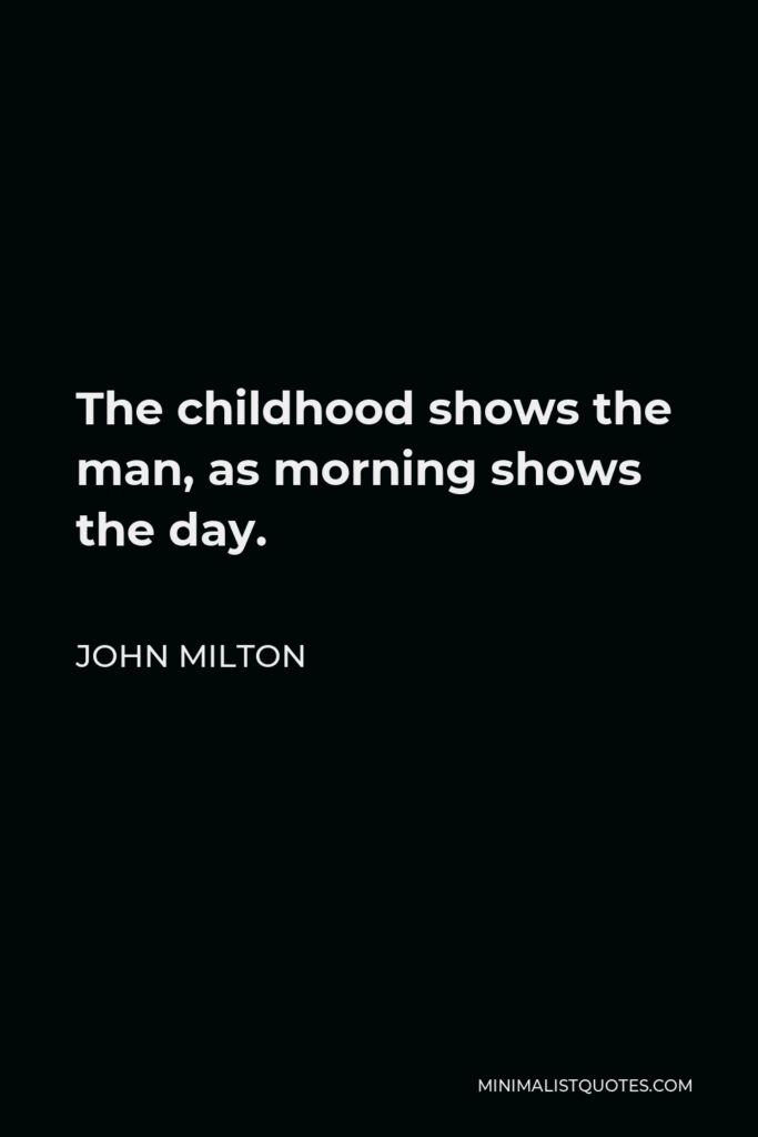 John Milton Quote - The childhood shows the man, as morning shows the day.
