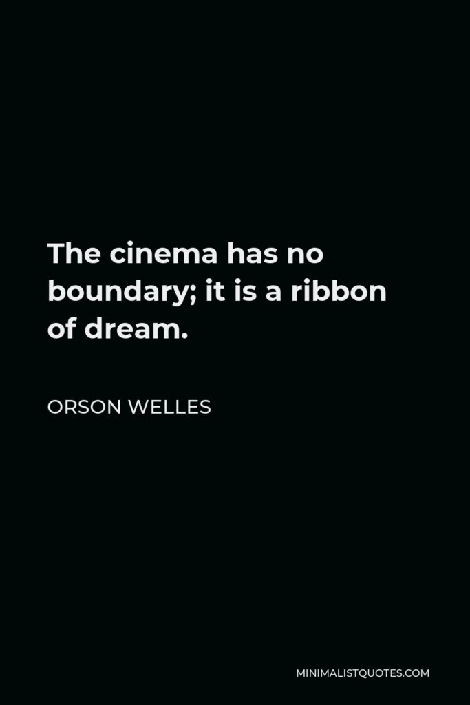 Orson Welles Quote - The cinema has no boundary; it is a ribbon of dream.