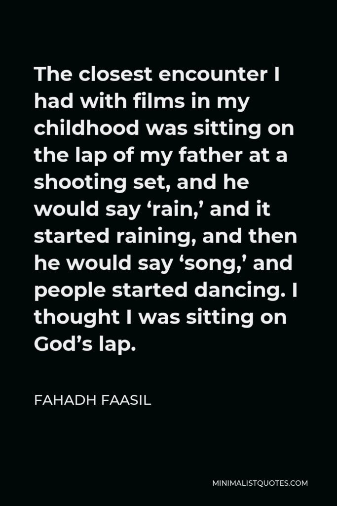 Fahadh Faasil Quote - The closest encounter I had with films in my childhood was sitting on the lap of my father at a shooting set, and he would say 'rain,' and it started raining, and then he would say 'song,' and people started dancing. I thought I was sitting on God's lap.