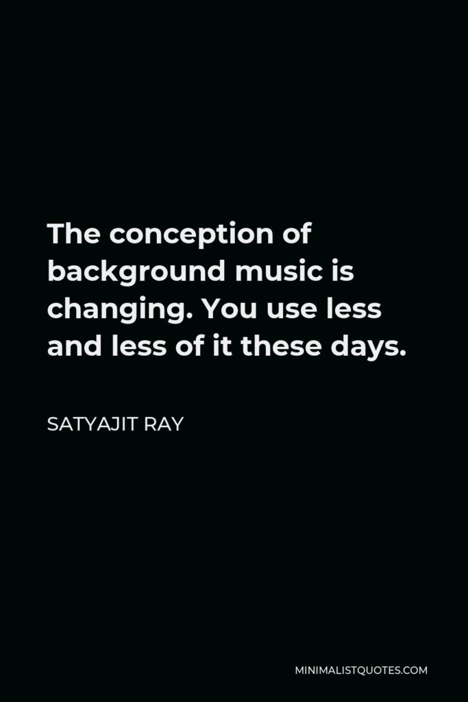 Satyajit Ray Quote - The conception of background music is changing. You use less and less of it these days.