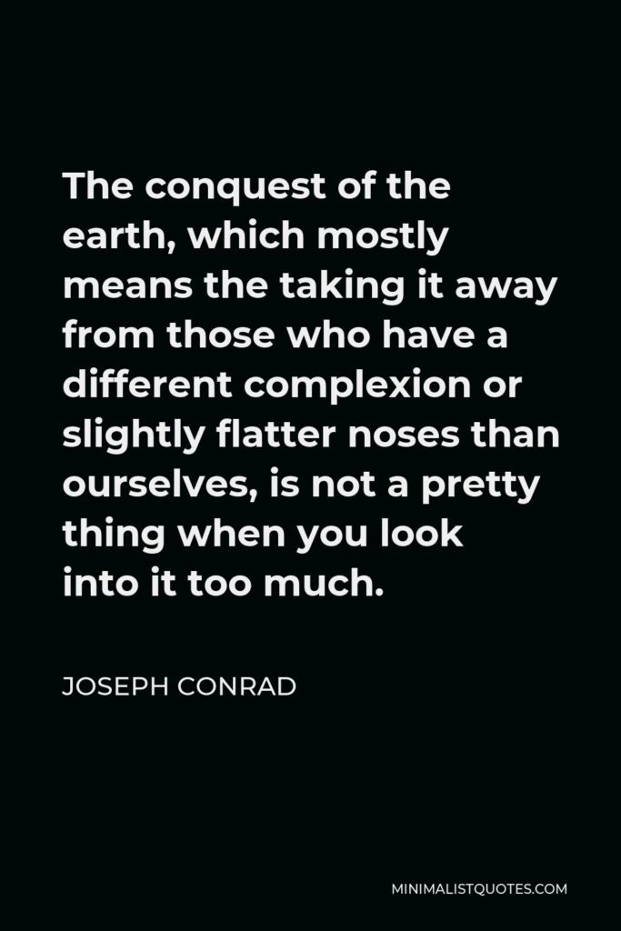 Joseph Conrad Quote - The conquest of the earth, which mostly means the taking it away from those who have a different complexion or slightly flatter noses than ourselves, is not a pretty thing when you look into it too much.