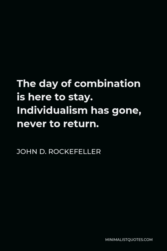 John D. Rockefeller Quote - The day of combination is here to stay. Individualism has gone, never to return.
