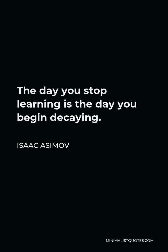 Isaac Asimov Quote - The day you stop learning is the day you begin decaying.