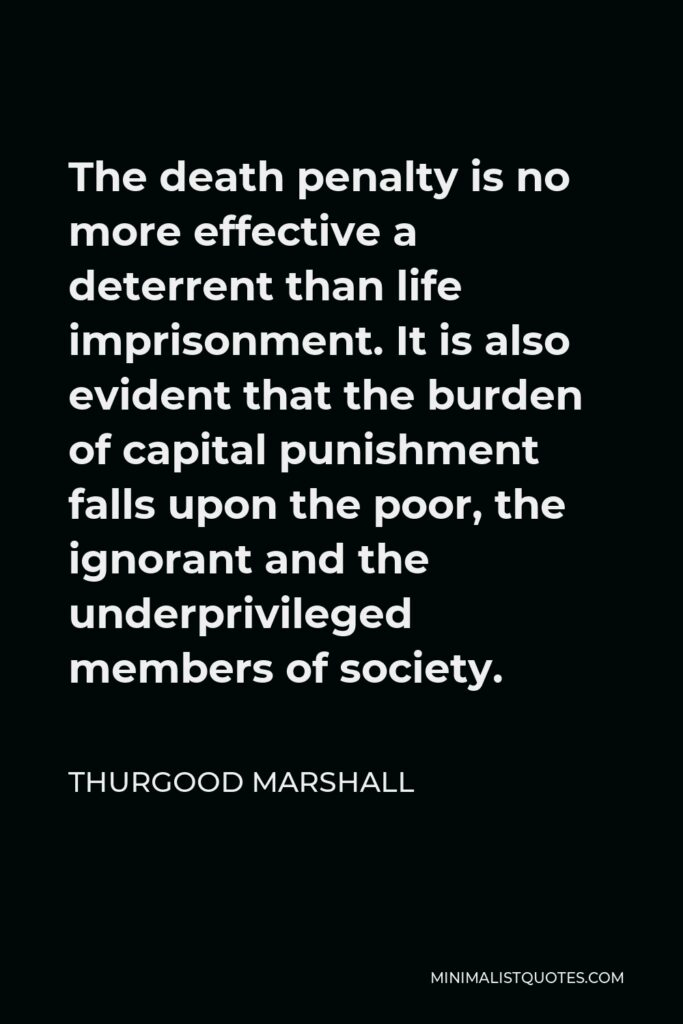 Thurgood Marshall Quote - The death penalty is no more effective a deterrent than life imprisonment. It is also evident that the burden of capital punishment falls upon the poor, the ignorant and the underprivileged members of society.