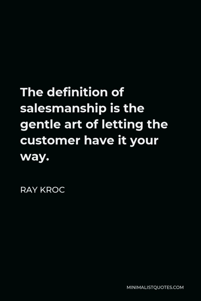 Ray Kroc Quote - The definition of salesmanship is the gentle art of letting the customer have it your way.