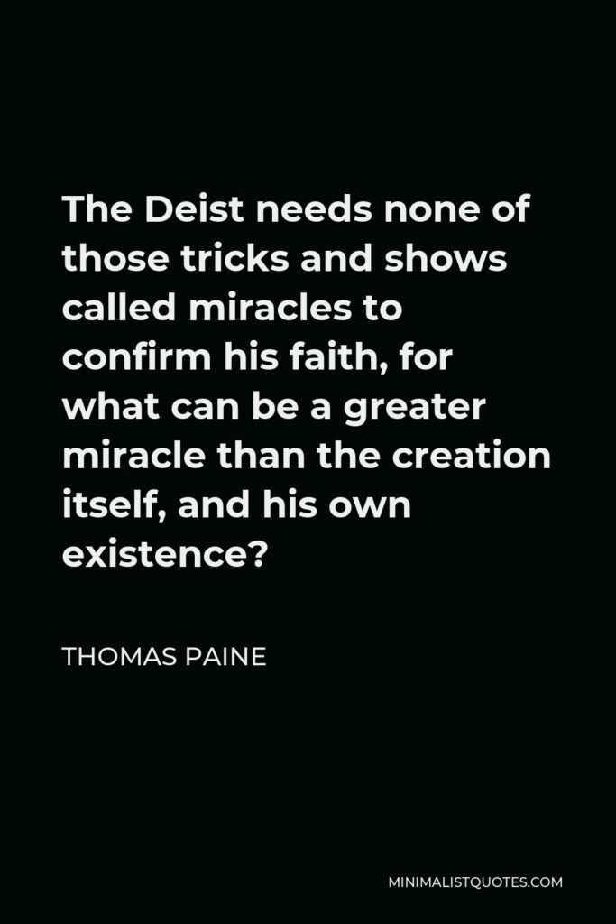 Thomas Paine Quote - The Deist needs none of those tricks and shows called miracles to confirm his faith, for what can be a greater miracle than the creation itself, and his own existence?